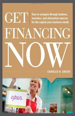Get Financing Now: How to Navigate Through Bankers, Investors, and Alternative Sources for the Capital Your Business Needs Charles Green