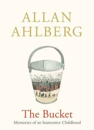 The Bucket: Memories of an Inattentive Childhood Allan Ahlberg