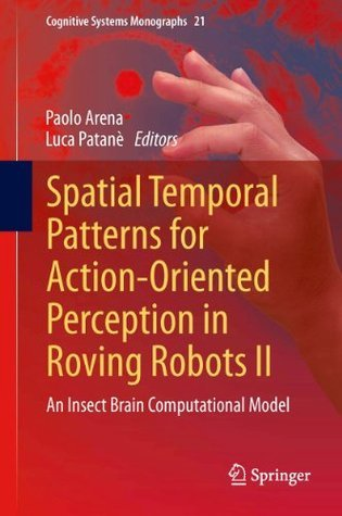 Spatial Temporal Patterns for Action-Oriented Perception in Roving Robots II: An Insect Brain Computational Model (Cognitive Systems Monographs)  by  Paolo Arena