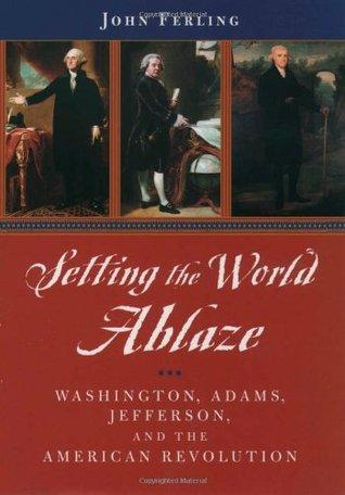 Setting the World Ablaze: Washington, Adams, Jefferson, and the American Revolution John Ferling