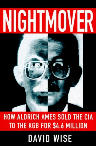 Nightmover: How Aldrich Ames Sold the CIA to the KGB for $4.6 Million  by  David Wise