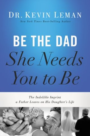 Be the Dad She Needs You to Be: The Indelible Imprint a Father Leaves on His Daughters Life Kevin Leman