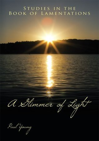 A Glimmer of Light:Studies in the Book of Lamentations  by  Paul Young