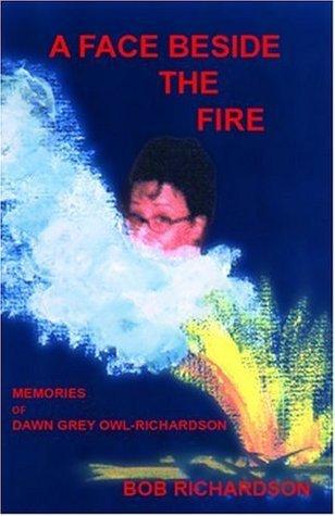 A Face Beside The Fire: Memories of Dawn Grey Owl-Richardson  by  Bob Richardson
