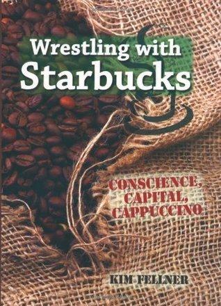 Wrestling with Starbucks: Conscience, Capital, Cappuccino Kim Fellner