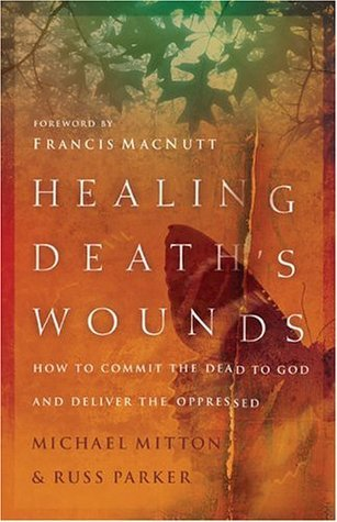 Healing Deaths Wounds: How to Commit the Dead to God and Deliver the Oppressed  by  Michael Mitton