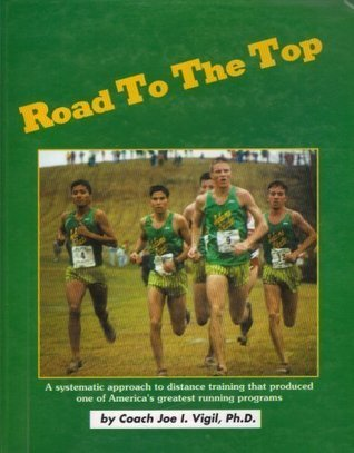 Road to the Top: A Systematic Approach to Training Distance Runners  by  Joe I. Vigil