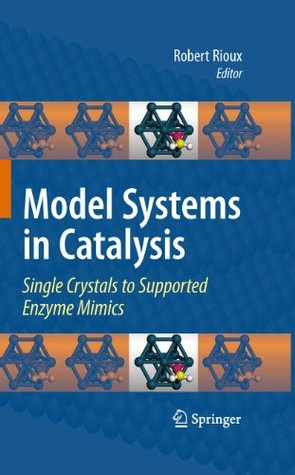 Model Systems in Catalysis: Single Crystals to Supported Enzyme Mimics  by  Robert Rioux