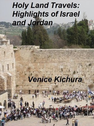 Holy Land Travels: Highlights of Israel and Jordan  by  Venice Kichura