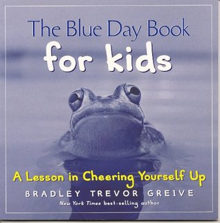 The Blue Day Book For Kids:  A Lesson in Cheering Yourself Up  by  Bradley Trevor Greive