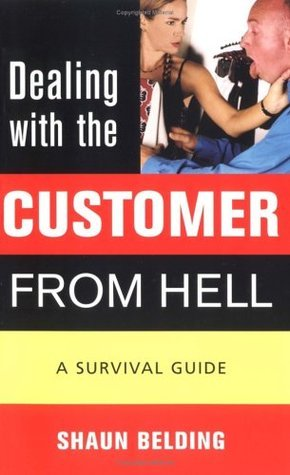 Dealing with the Customer from Hell: A Survival Guide  by  Shaun Belding