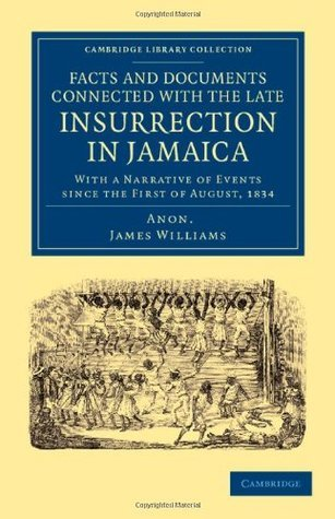 Facts and Documents Connected with the Late Insurrection in Jamaica: With a Narrative of Events Since the First of August, 1834 James       Williams