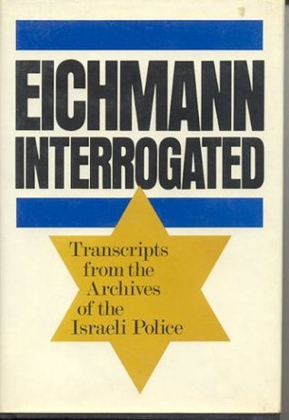 Eichmann Interrogated: Transcripts from the Archives of the Israeli Police Adolf Eichmann