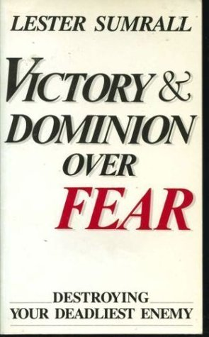Victory and Dominion Over Fear: Destroying Your Deadliest Enemy Lester Sumrall
