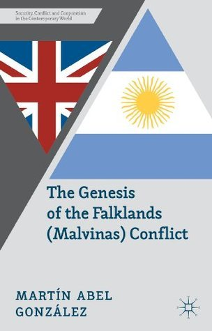 The Genesis of the Falklands (Malvinas) Conflict: Argentina, Britain and the Failed Negotiations of the 1960s (Security, Conflict and Cooperation in the Contemporary World) Martín Abel González