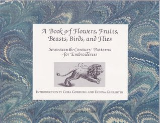 A Book of Flowers, Fruits, Beasts, Birds, and Flies: Seventeenth-Century Patterns for Embroiderers Printed and Sold  by  Peter Stent by Curious Works Press