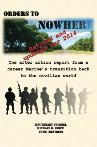 Orders to Nowhere: The After Action Report from a Career Marines Transition Back to the Civilian World Michael D. Grice