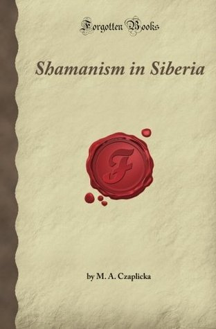 Shamanism in Siberia: Aboriginal Siberia, A Study in Social Anthropology (Forgotten Books)  by  M.A. Czaplicka