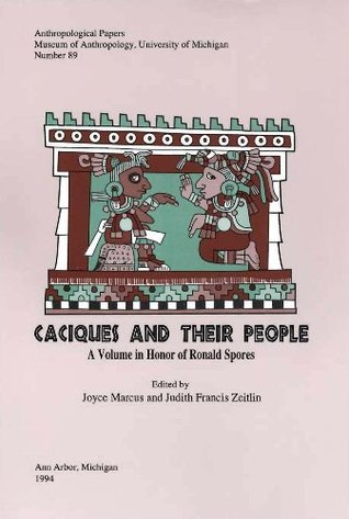 Caciques and Their People: A Volume in Honor of Ronald Spores (Anthropological Papers Joyce Marcus