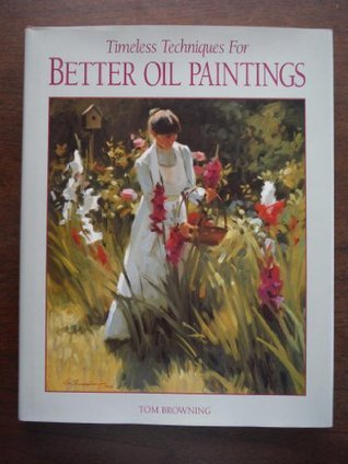 Timeless Techniques for Better Oil Paintings Tom Browning