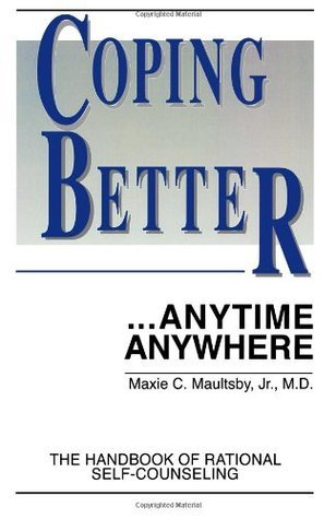 Coping Better, Anytime, Anywhere: The New Handbook of Rational Self Counseling  by  Maxie C. Maultsby Jr.