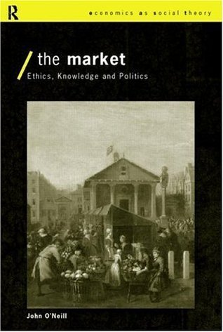 The Market: Ethics, Knowledge and Politics (Economics as Social Theory)  by  John ONeill