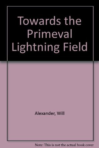 Towards the Primeval Lightning Field  by  Will Alexander