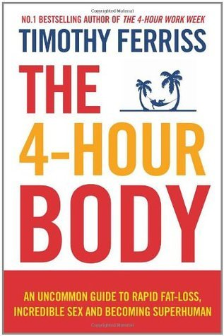 4-Hour Body An Uncommon Guide to Rapid Fat-Loss, Incredible Sex and Becoming Superhuman  by  Timothy Ferriss