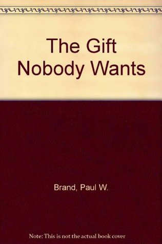 The Gift Nobody Wants:  The Inspiring Story of a Surgeon Who Discovers Why We Hurt and What We Can Do About It Paul W. Brand