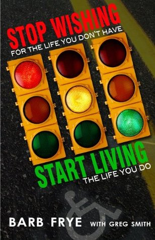 Stop Wishing for the Life You Dont Have & Start Living the Life You Do Barb Frye