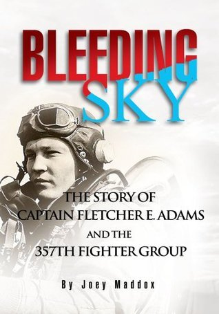 Bleeding Sky:The Story of Captain Fletcher E Adams and the 357th Fighter Group  by  Joey Maddox