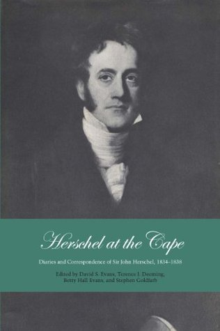 Herschel at the Cape: Diaries and Correspondence of Sir John Herschel, 1834-1838  by  David S. Evans
