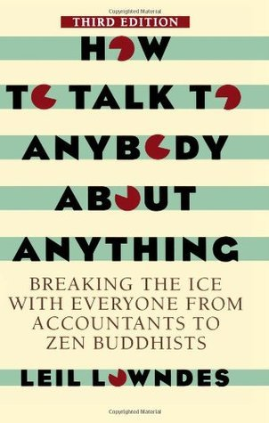 How To Talk To Anybody About Anything 3rd ed: Breaking the Ice With Everyone from Accountants to Zen Buddhists Leil Lowndes