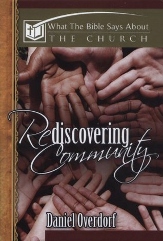 Rediscovering Community: What the Bible Says About the Church Daniel Overdorf
