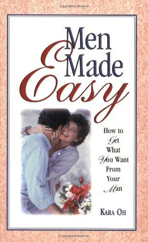 Men Made Easy: How to Get What You Want from Your Man  by  Kara Oh