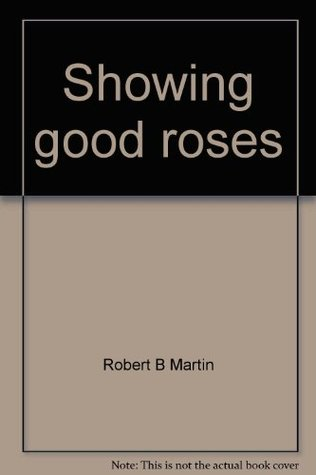 Showing good roses: A complete exhibitors guide  by  Robert B. Martin