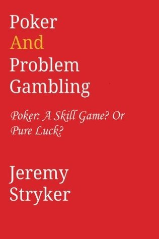Poker and Problem Gambling: Poker: Skill Game?  Or Pure Luck?  by  Jeremy Stryker