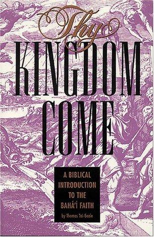 Thy Kingdom Come: A Biblical Introduction to the BahaI Faith Thomas Tai-Seale