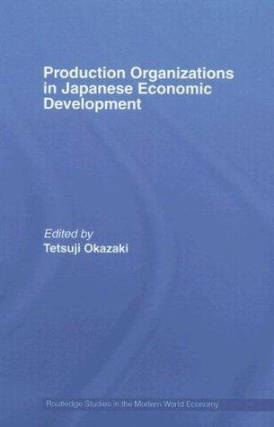 Production Organizations in Japanese Economic Development (Routledge Studies in the Modern World Economy)  by  Tetsuji Okazaki