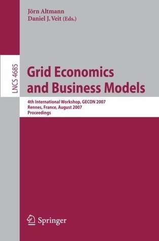Grid Economics and Business Models: 4th International Workshop, GECON 2007, Rennes, France, August 28, 2007, Proceedings (Lecture Notes in Computer Science ... Applications, incl. Internet/Web, and HCI)  by  Daniel J. Veit