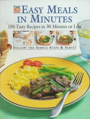 Easy Meals in Minutes: 150 Tasty Recipes in 30 Minutes or Less  by  Time-Life Books