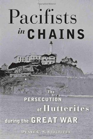 Pacifists in Chains: The Persecution of Hutterites during the Great War  by  Duane C.S. Stoltzfus