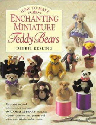 How to Make Enchanting Miniature Teddy Bears  by  Debbie Kesling