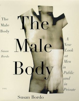The Male Body: A New Look at Men in Public and in Private  by  Susan Bordo