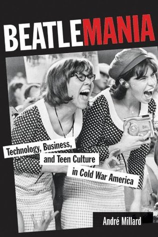 Beatlemania: Technology, Business, and Teen Culture in Cold War America (Johns Hopkins Introductory Studies in the History of Technology)  by  Andre Millard