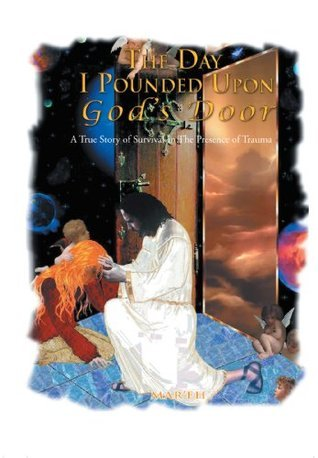 The Day I Pounded Upon Gods Door: A True Story In The Presence of Trauma  by  Mareh