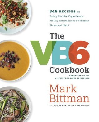 The VB6 Cookbook: More than 350 Recipes That Help You Eat Healthy Vegan Meals All Day and Delicious Flexitarian Dinners at Night Mark Bittman