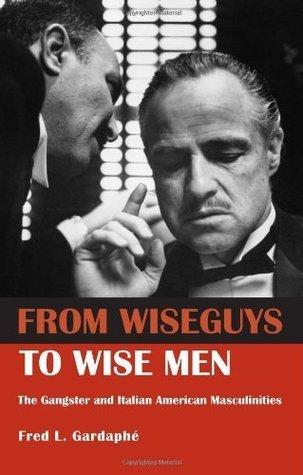 From Wiseguys to Wise Men: The Gangster and Italian American Masculinities Fred Gardaphe