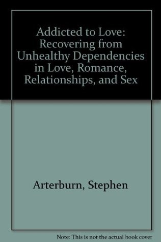 Addicted to Love: Recovering from Unhealthy Dependencies in Love, Romance, Relationships, and Sex Stephen Arterburn