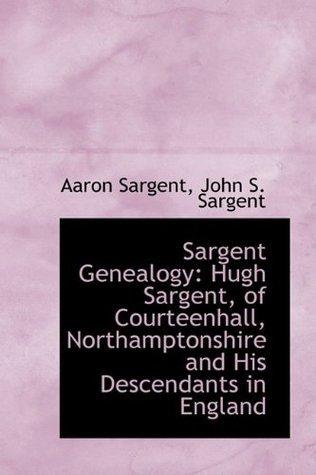 Sargent Genealogy: Hugh Sargent, of Courteenhall, Northamptonshire and His Descendants in England Aaron Sargent